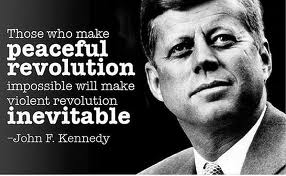 Those who make peaceful revolution impossible will make violent revolution inevitable - John F. Kennedy